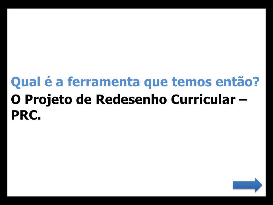 Qual é a ferramenta que temos então? O Projeto de Redesenho Curricular – PRC.