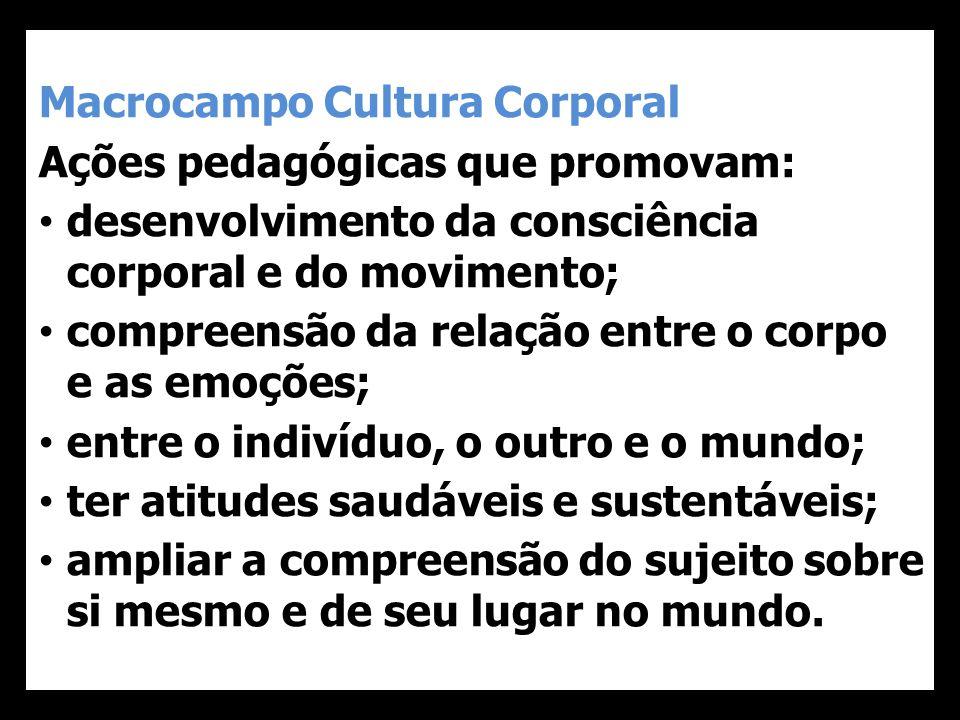 Macrocampo Cultura Corporal Ações pedagógicas que promovam: • desenvolvimento da consciência corporal e do movimento; • compreensão da relação entre o