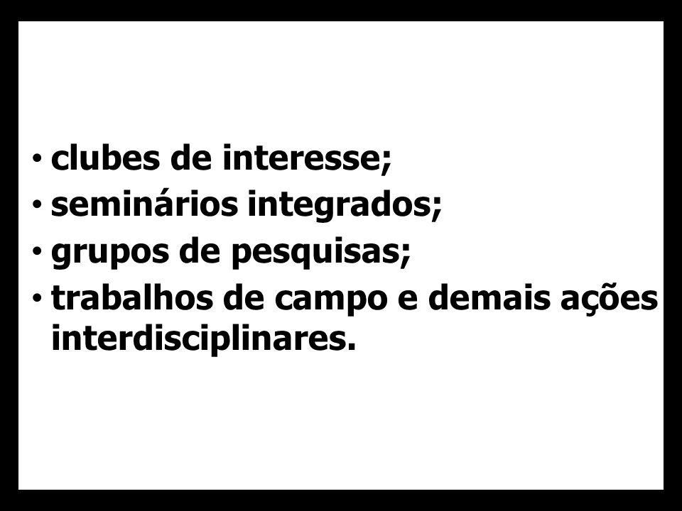• clubes de interesse; • seminários integrados; • grupos de pesquisas; • trabalhos de campo e demais ações interdisciplinares.