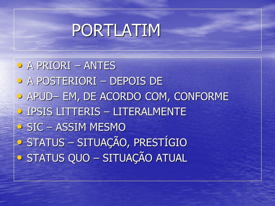 PORTLATIM • A PRIORI – ANTES • A POSTERIORI – DEPOIS DE • APUD– EM, DE ACORDO COM, CONFORME • IPSIS LITTERIS – LITERALMENTE • SIC – ASSIM MESMO • STATUS – SITUAÇÃO, PRESTÍGIO • STATUS QUO – SITUAÇÃO ATUAL