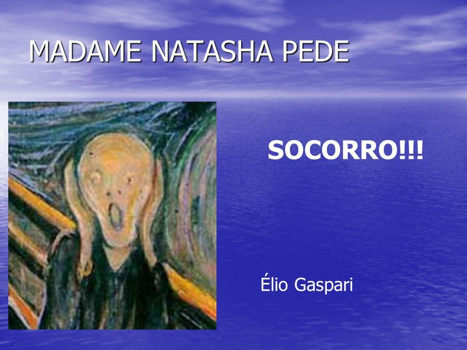 MADAME NATASHA PEDE SOCORRO!!! Élio Gaspari