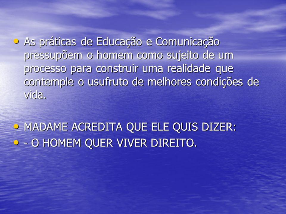• As práticas de Educação e Comunicação pressupõem o homem como sujeito de um processo para construir uma realidade que contemple o usufruto de melhores condições de vida.