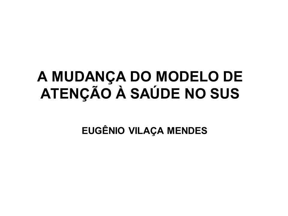A MUDANÇA DO MODELO DE ATENÇÃO À SAÚDE NO SUS EUGÊNIO VILAÇA MENDES