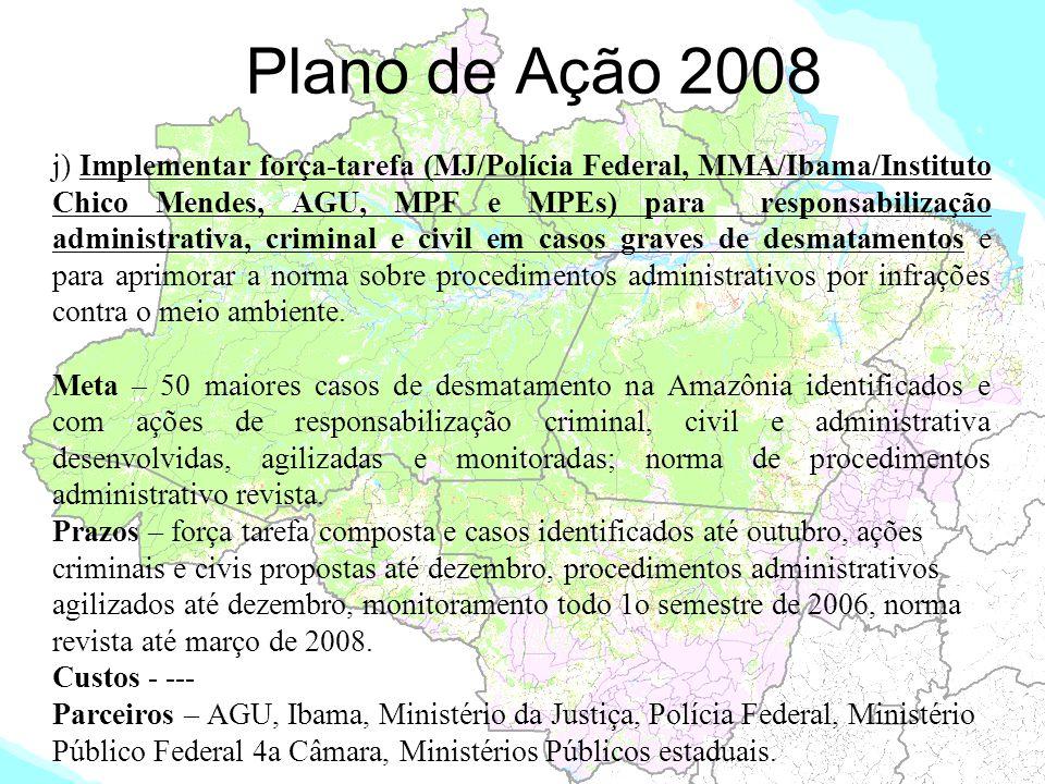 Plano de Ação 2008 j) Implementar força-tarefa (MJ/Polícia Federal, MMA/Ibama/Instituto Chico Mendes, AGU, MPF e MPEs) para responsabilização administ