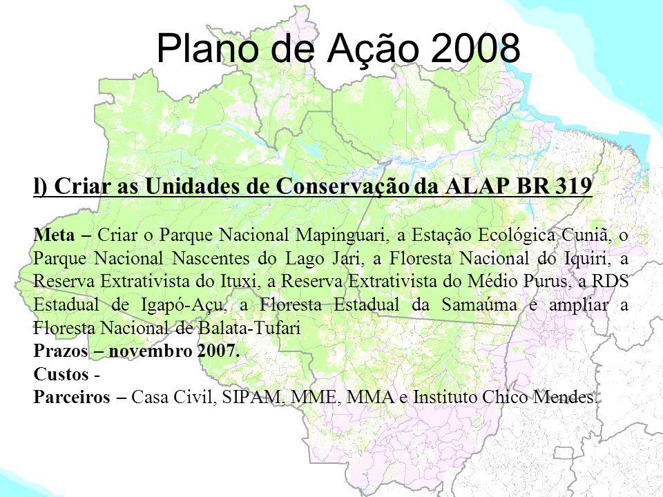 Plano de Ação 2008 l) Criar as Unidades de Conservação da ALAP BR 319 Meta – Criar o Parque Nacional Mapinguari, a Estação Ecológica Cuniã, o Parque N