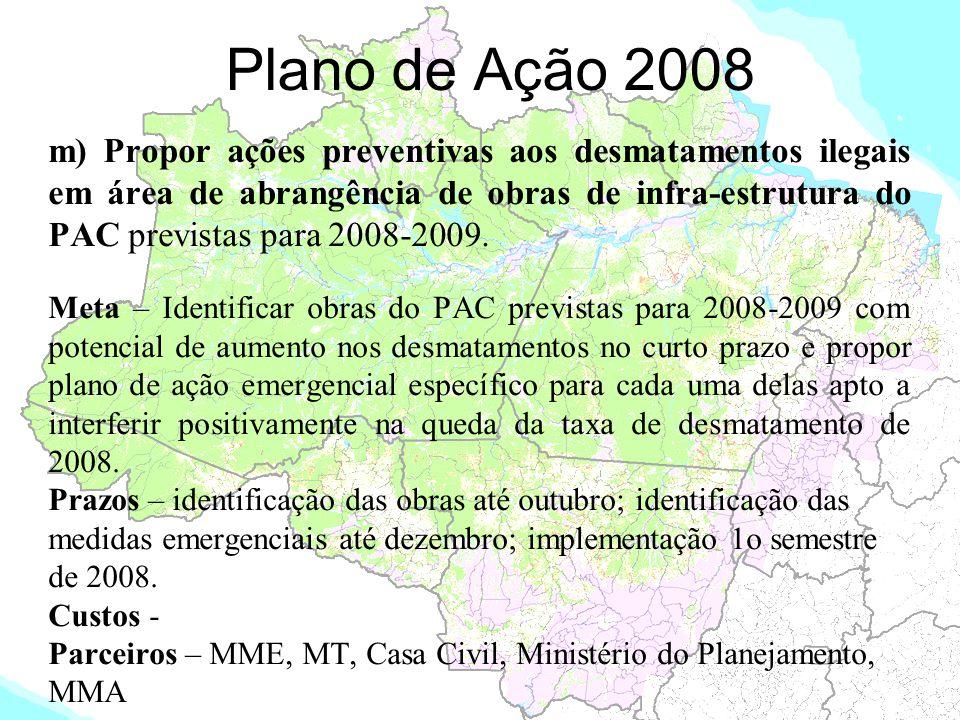 Plano de Ação 2008 m) Propor ações preventivas aos desmatamentos ilegais em área de abrangência de obras de infra-estrutura do PAC previstas para 2008
