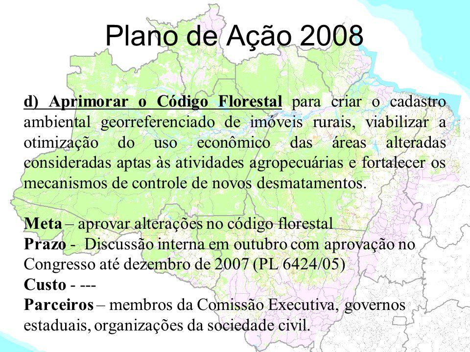 Plano de Ação 2008 d) Aprimorar o Código Florestal para criar o cadastro ambiental georreferenciado de imóveis rurais, viabilizar a otimização do uso