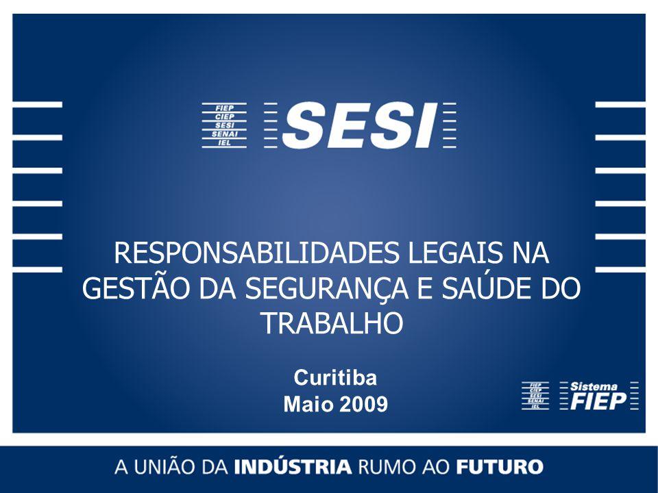 RESPONSABILIDADES LEGAIS NA GESTÃO DA SEGURANÇA E SAÚDE DO TRABALHO Curitiba Maio 2009 RESPONSABILIDADES LEGAIS NA GESTÃO DA SEGURANÇA E SAÚDE DO TRABALHO