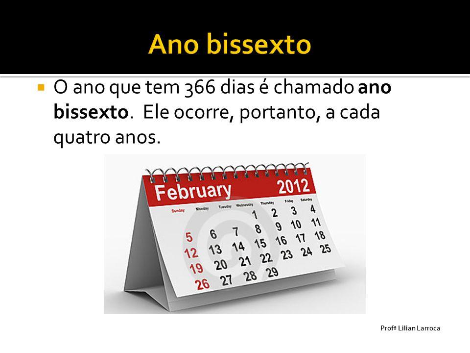  O ano que tem 366 dias é chamado ano bissexto. Ele ocorre, portanto, a cada quatro anos. Prof ª Lilian Larroca