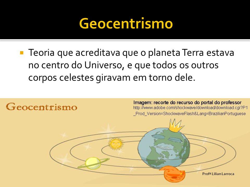  Teoria que acreditava que o planeta Terra estava no centro do Universo, e que todos os outros corpos celestes giravam em torno dele. Prof ª Lilian L
