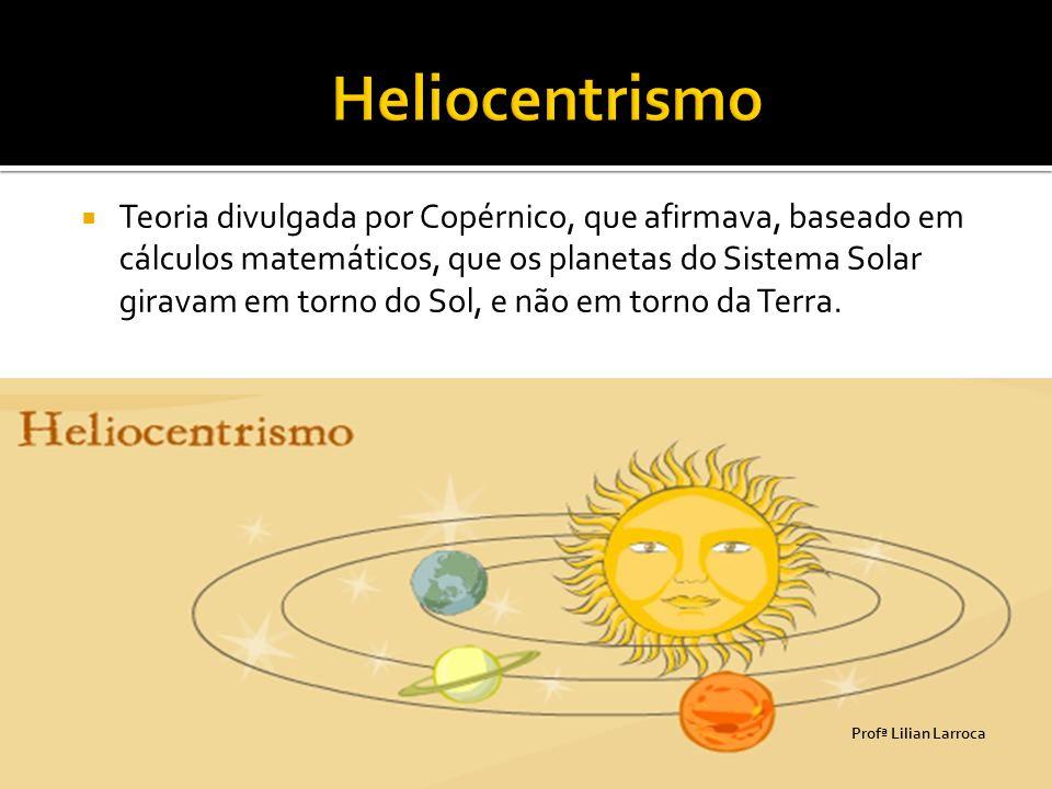  Teoria divulgada por Copérnico, que afirmava, baseado em cálculos matemáticos, que os planetas do Sistema Solar giravam em torno do Sol, e não em to