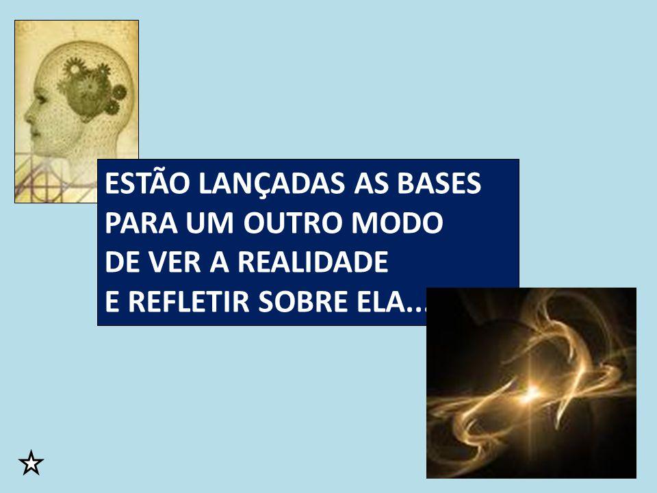 ESTÃO LANÇADAS AS BASES PARA UM OUTRO MODO DE VER A REALIDADE E REFLETIR SOBRE ELA...