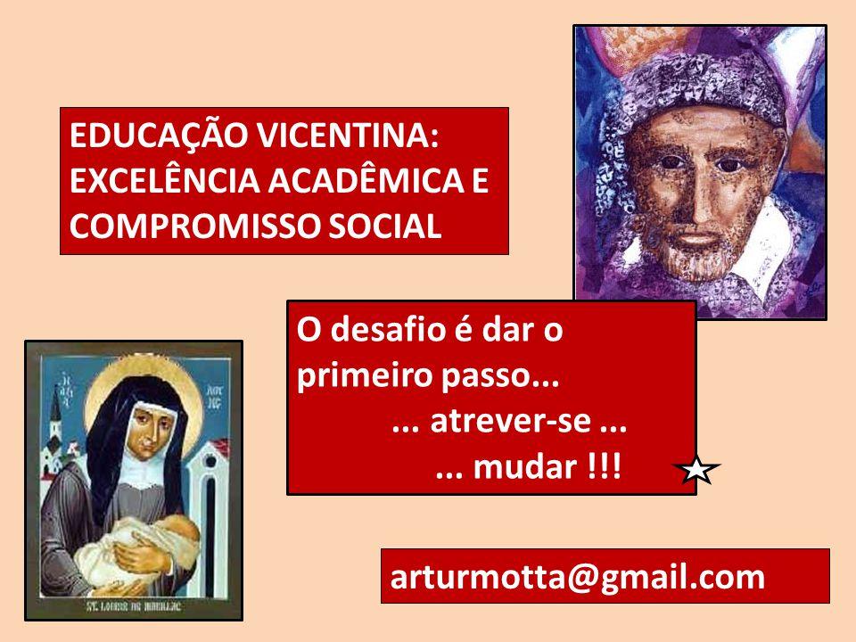EDUCAÇÃO VICENTINA: EXCELÊNCIA ACADÊMICA E COMPROMISSO SOCIAL arturmotta@gmail.com O desafio é dar o primeiro passo...... atrever-se...... mudar !!!