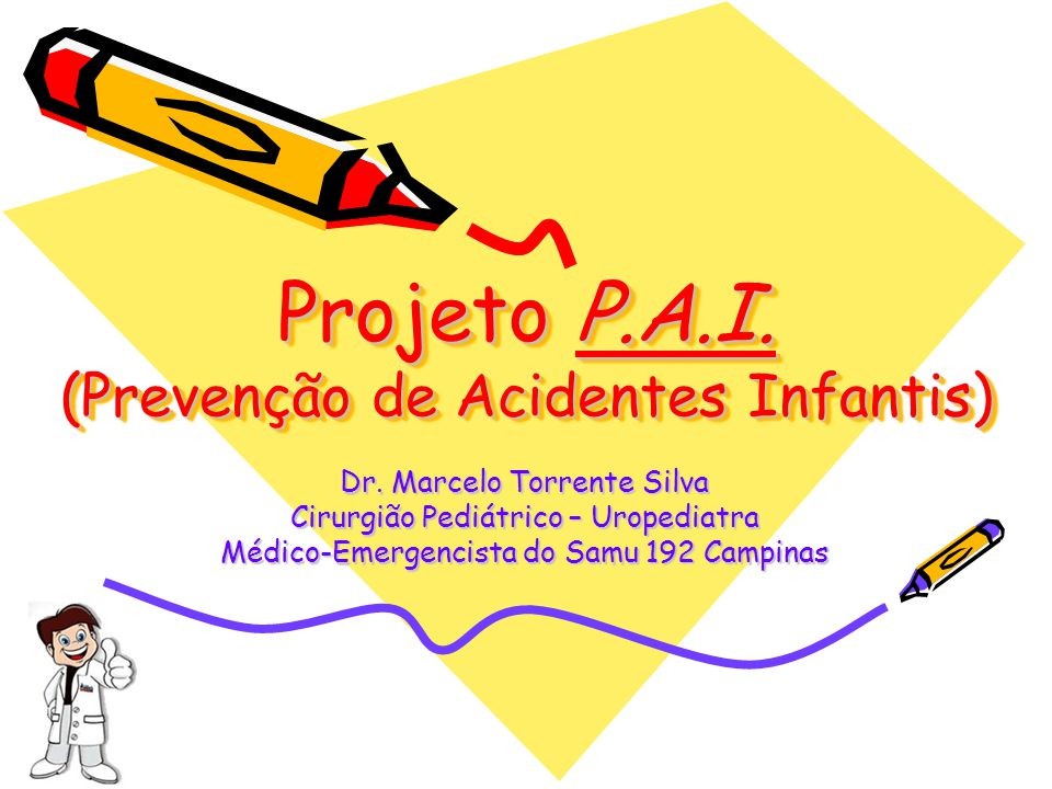 Projeto P.A.I. (Prevenção de Acidentes Infantis) Dr. Marcelo Torrente Silva Cirurgião Pediátrico – Uropediatra Médico-Emergencista do Samu 192 Campina