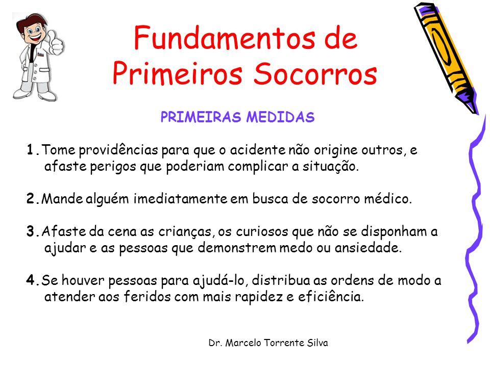 Dr. Marcelo Torrente Silva Fundamentos de Primeiros Socorros PRIMEIRAS MEDIDAS 1.Tome providências para que o acidente não origine outros, e afaste pe