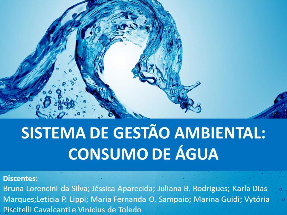 SISTEMA DE GESTÃO AMBIENTAL: CONSUMO DE ÁGUA Discentes: Bruna Lorencini da Silva; Jéssica Aparecida; Juliana B.