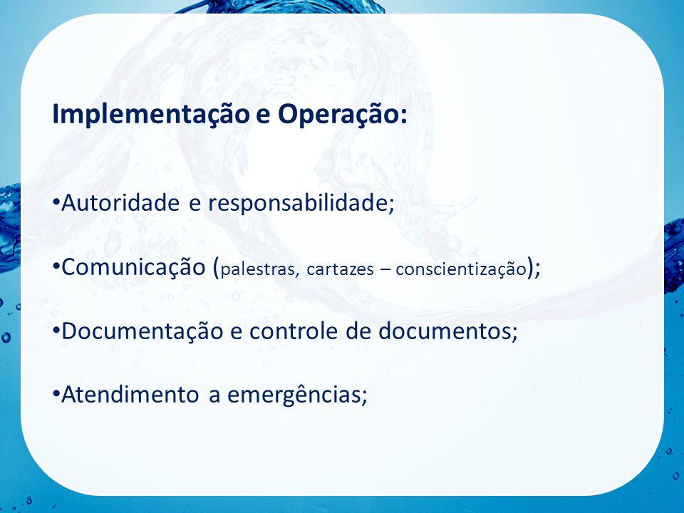 Implementação e Operação: • Autoridade e responsabilidade; • Comunicação ( palestras, cartazes – conscientização ); • Documentação e controle de documentos; • Atendimento a emergências;