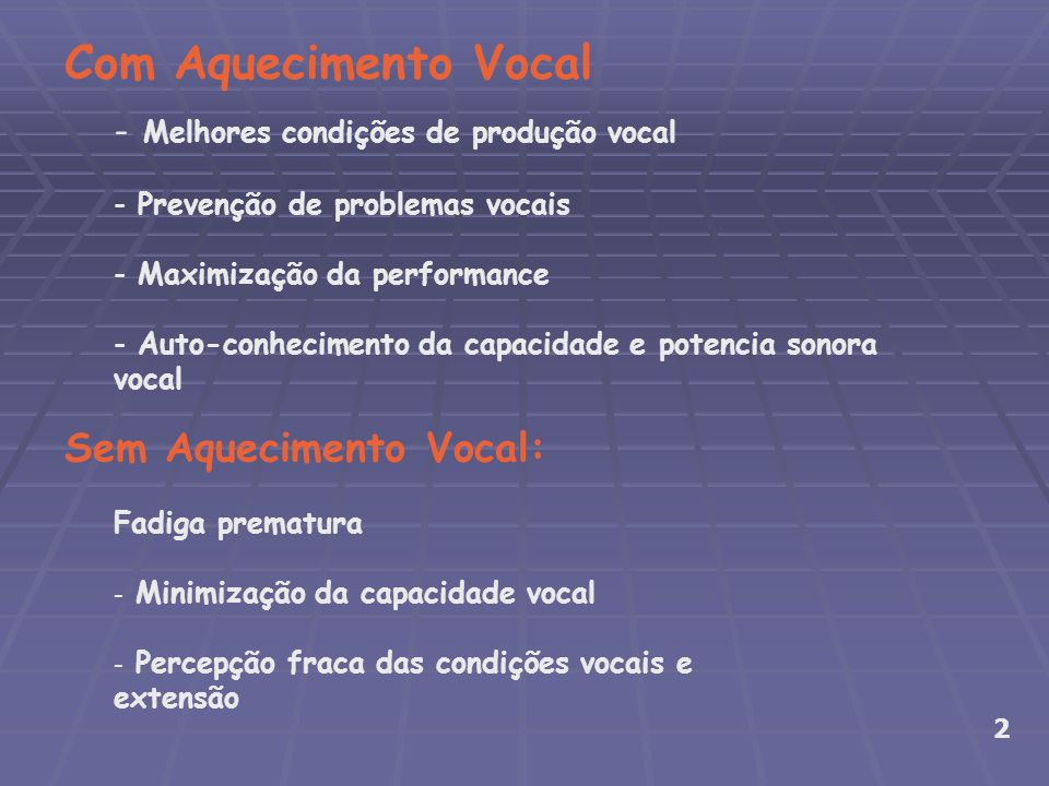 - Melhores condições de produção vocal - Prevenção de problemas vocais - Maximização da performance - Auto-conhecimento da capacidade e potencia sonora vocal Com Aquecimento Vocal Fadiga prematura - Minimização da capacidade vocal - Percepção fraca das condições vocais e extensão 2 Sem Aquecimento Vocal: