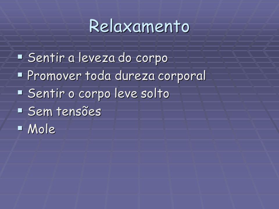Relaxamento  Sentir a leveza do corpo  Promover toda dureza corporal  Sentir o corpo leve solto  Sem tensões  Mole
