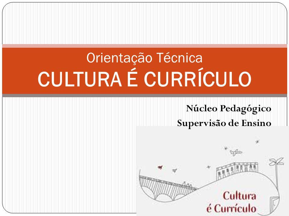 Núcleo Pedagógico Supervisão de Ensino Orientação Técnica CULTURA É CURRÍCULO
