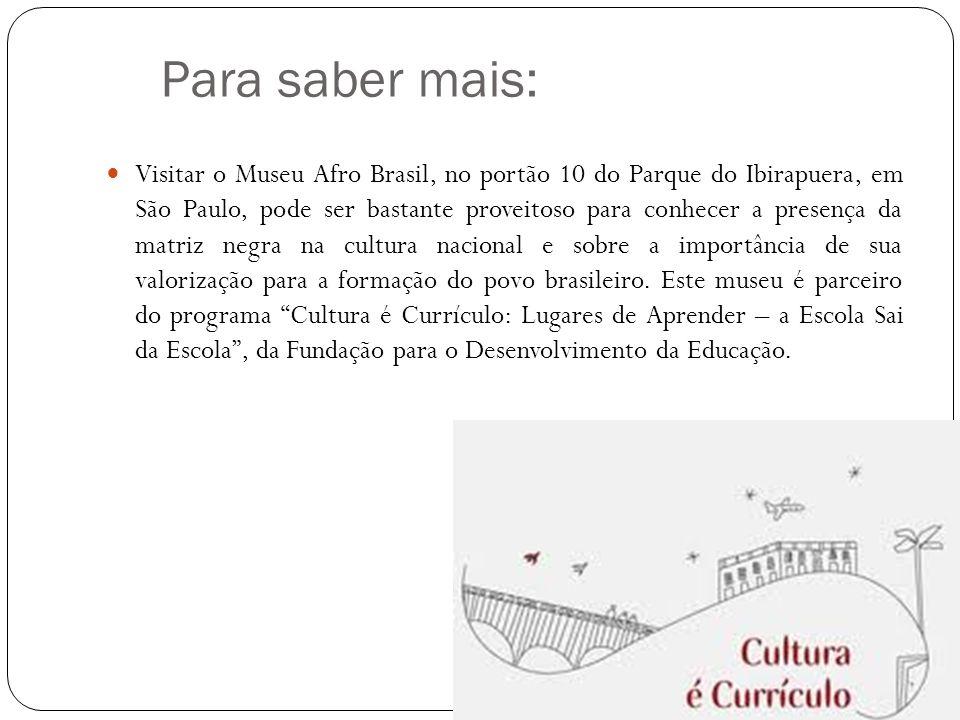 Para saber mais:  Visitar o Museu Afro Brasil, no portão 10 do Parque do Ibirapuera, em São Paulo, pode ser bastante proveitoso para conhecer a presença da matriz negra na cultura nacional e sobre a importância de sua valorização para a formação do povo brasileiro.