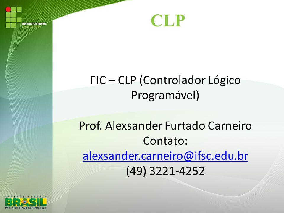 CLP FIC – CLP (Controlador Lógico Programável) Prof. Alexsander Furtado Carneiro Contato: alexsander.carneiro@ifsc.edu.br (49) 3221-4252