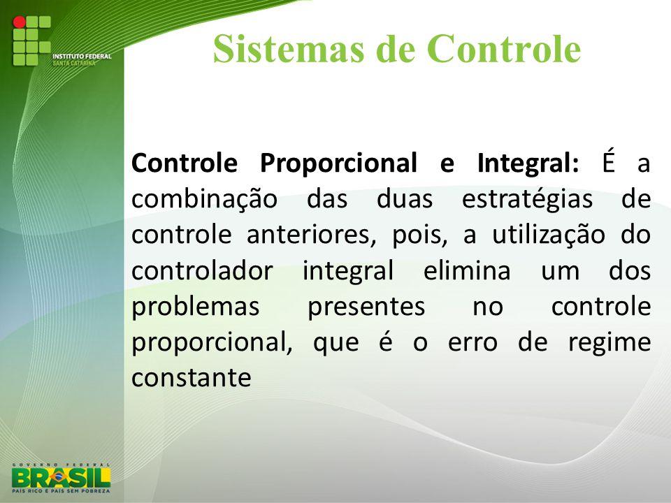 Sistemas de Controle Controle Proporcional e Integral: É a combinação das duas estratégias de controle anteriores, pois, a utilização do controlador i