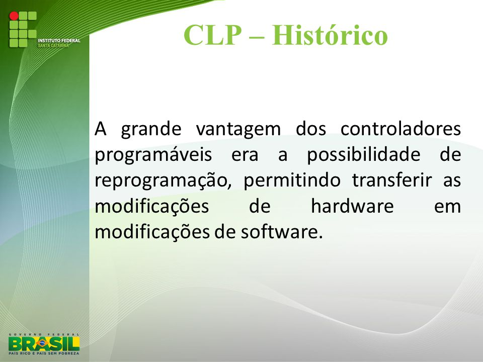 CLP – Histórico A grande vantagem dos controladores programáveis era a possibilidade de reprogramação, permitindo transferir as modificações de hardwa