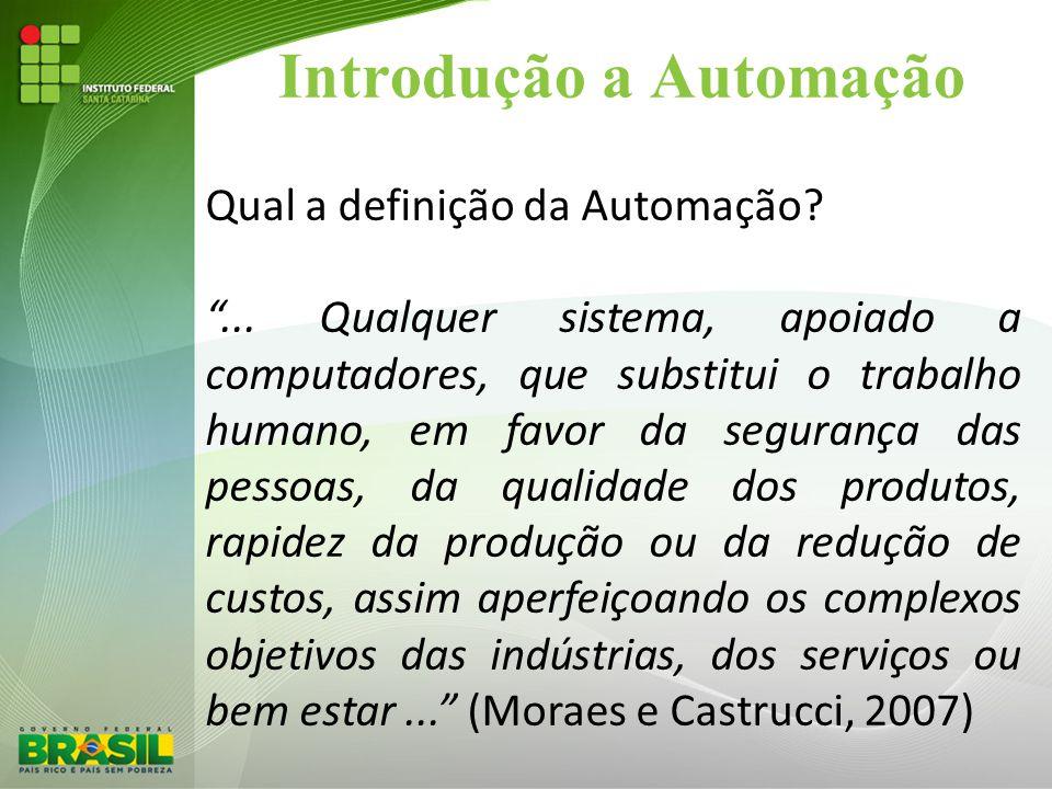 """Introdução a Automação Qual a definição da Automação? """"... Qualquer sistema, apoiado a computadores, que substitui o trabalho humano, em favor da segu"""