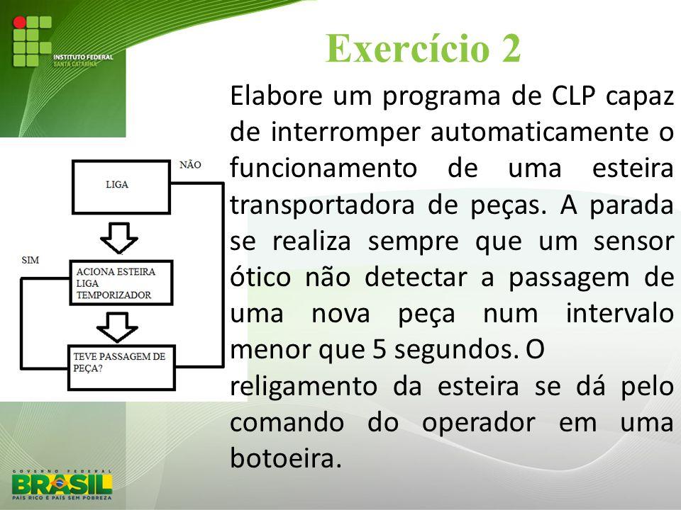 Exercício 2 Elabore um programa de CLP capaz de interromper automaticamente o funcionamento de uma esteira transportadora de peças. A parada se realiz