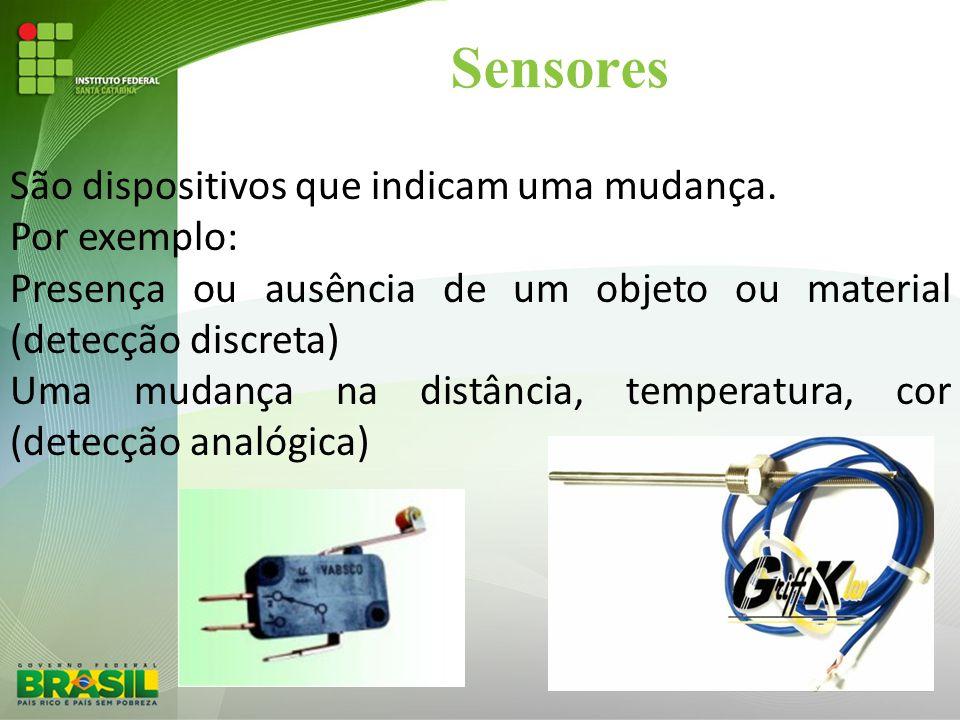 Sensores São dispositivos que indicam uma mudança. Por exemplo: Presença ou ausência de um objeto ou material (detecção discreta) Uma mudança na distâ