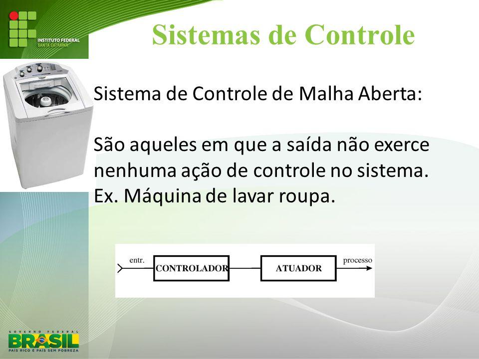 Sistemas de Controle Sistema de Controle de Malha Aberta: São aqueles em que a saída não exerce nenhuma ação de controle no sistema. Ex. Máquina de la