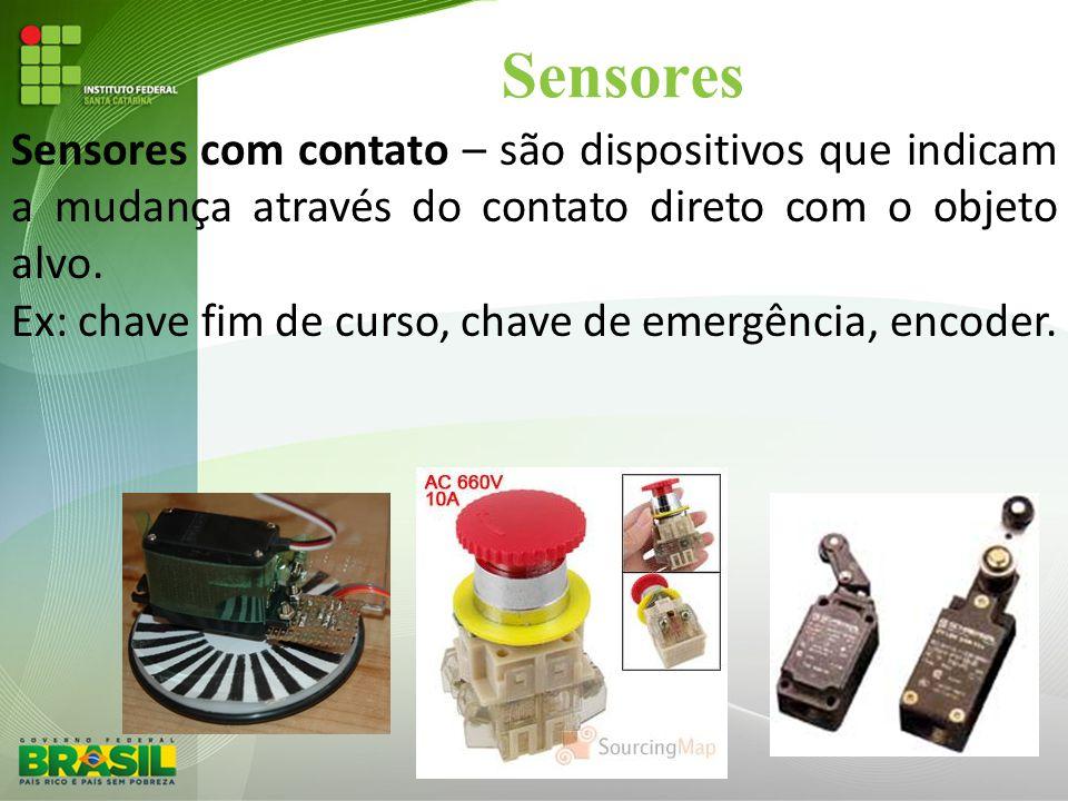 Sensores Sensores com contato – são dispositivos que indicam a mudança através do contato direto com o objeto alvo. Ex: chave fim de curso, chave de e