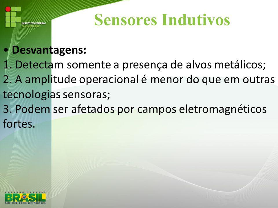 Sensores Indutivos • Desvantagens: 1. Detectam somente a presença de alvos metálicos; 2. A amplitude operacional é menor do que em outras tecnologias