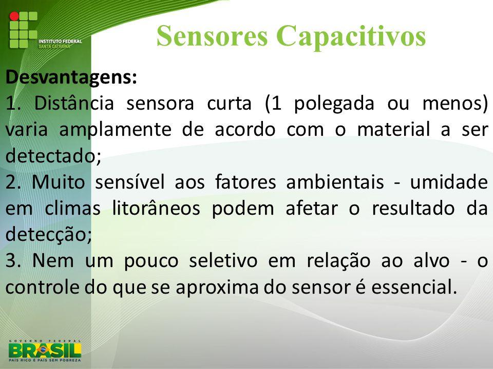 Sensores Capacitivos Desvantagens: 1. Distância sensora curta (1 polegada ou menos) varia amplamente de acordo com o material a ser detectado; 2. Muit