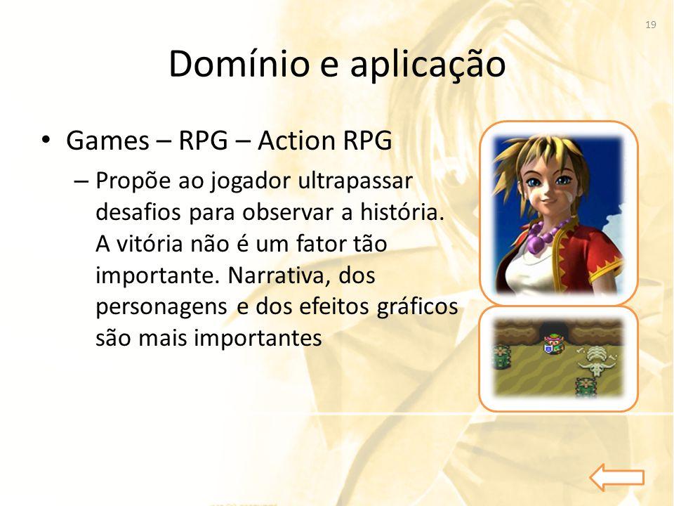Domínio e aplicação • Games – RPG – Action RPG – Propõe ao jogador ultrapassar desafios para observar a história. A vitória não é um fator tão importa