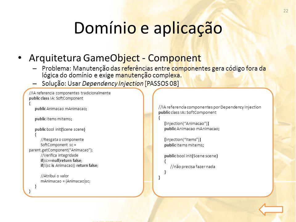 Domínio e aplicação • Arquitetura GameObject - Component – Problema: Manutenção das referências entre componentes gera código fora da lógica do domíni
