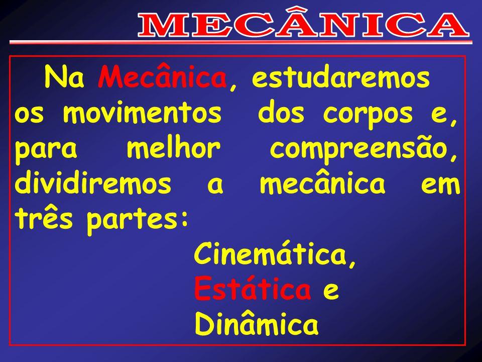 Na Mecânica, estudaremos os movimentos dos corpos e, para melhor compreensão, dividiremos a mecânica em três partes: Cinemática, Estática e Dinâmica