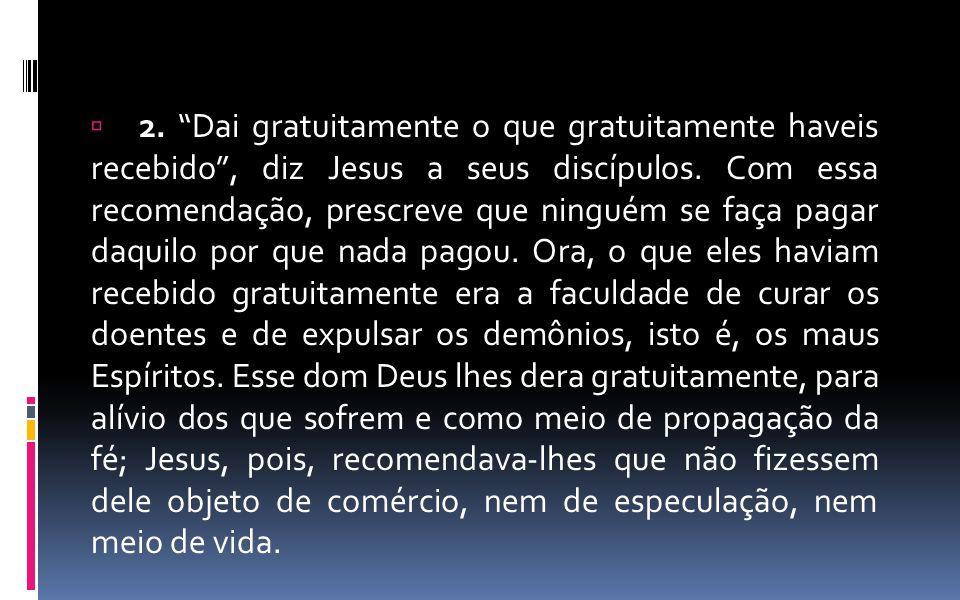 """ 2. """"Dai gratuitamente o que gratuitamente haveis recebido"""", diz Jesus a seus discípulos. Com essa recomendação, prescreve que ninguém se faça pagar"""