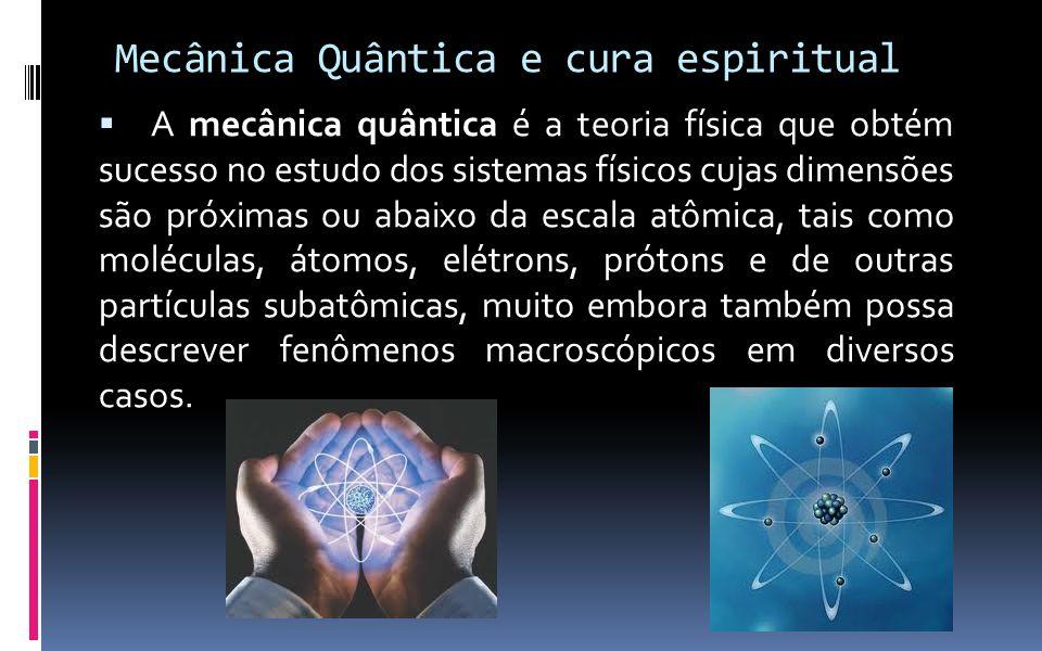 Mecânica Quântica e cura espiritual  A mecânica quântica é a teoria física que obtém sucesso no estudo dos sistemas físicos cujas dimensões são próxi