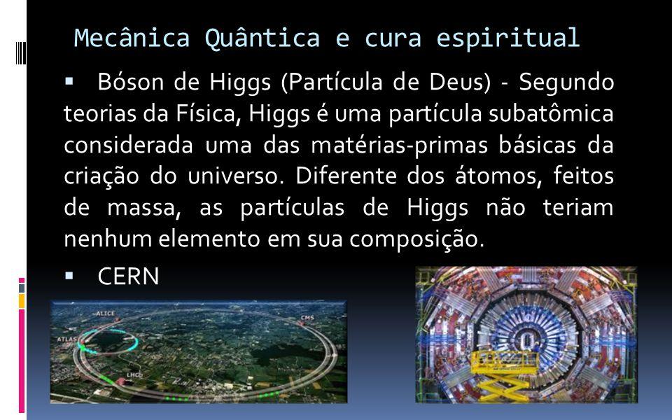 Mecânica Quântica e cura espiritual  Bóson de Higgs (Partícula de Deus) - Segundo teorias da Física, Higgs é uma partícula subatômica considerada uma