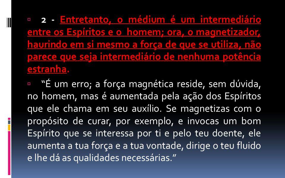  2 - Entretanto, o médium é um intermediário entre os Espíritos e o homem; ora, o magnetizador, haurindo em si mesmo a força de que se utiliza, não p