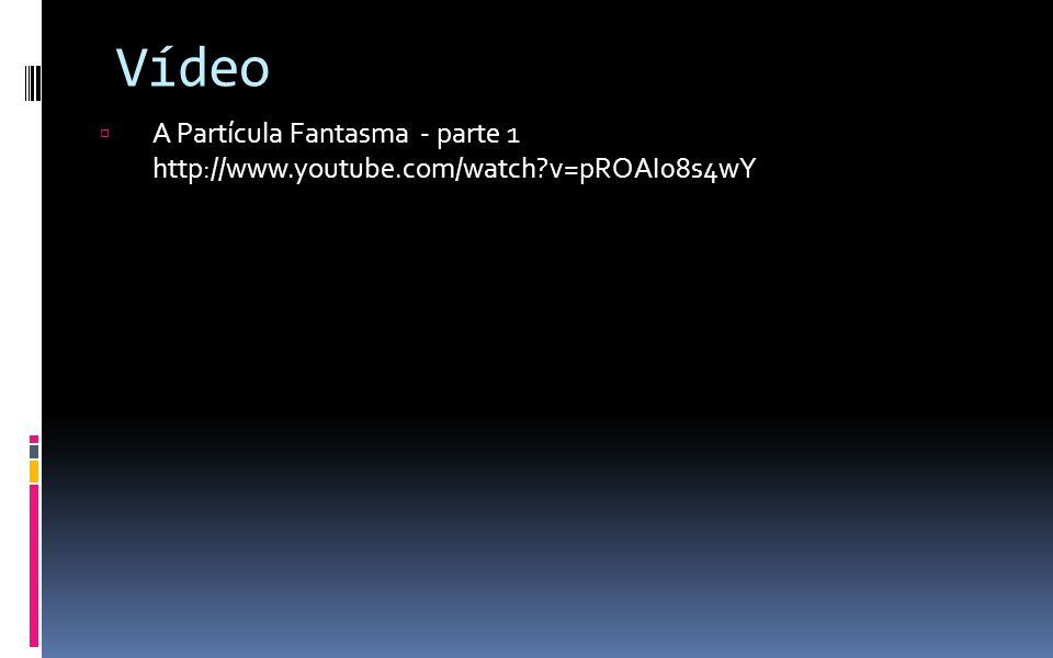 Vídeo  A Partícula Fantasma - parte 1 http://www.youtube.com/watch?v=pROAI08s4wY