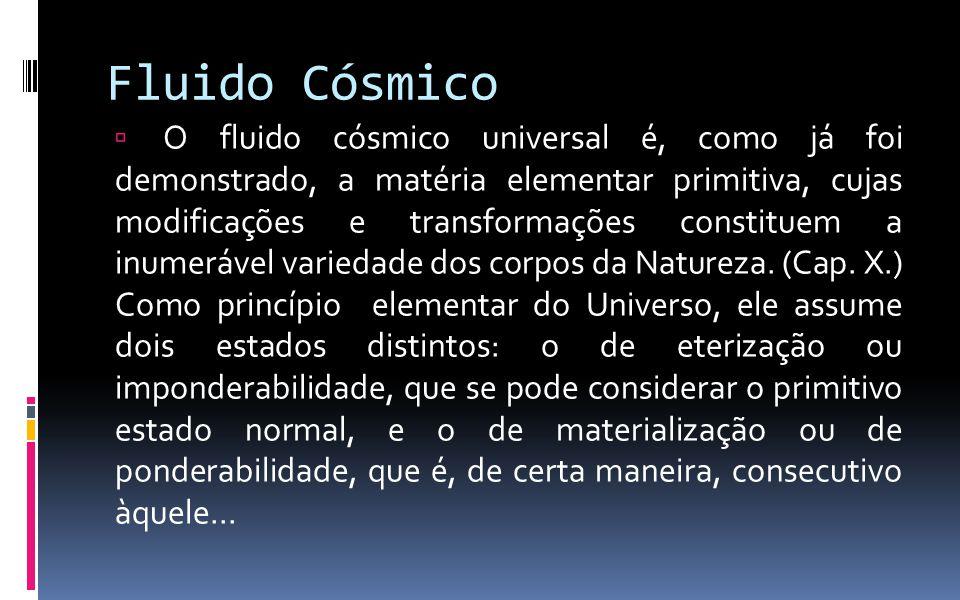 Fluido Cósmico  O fluido cósmico universal é, como já foi demonstrado, a matéria elementar primitiva, cujas modificações e transformações constituem