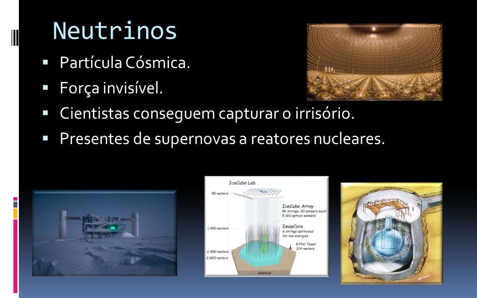Neutrinos  Partícula Cósmica.  Força invisível.  Cientistas conseguem capturar o irrisório.  Presentes de supernovas a reatores nucleares.