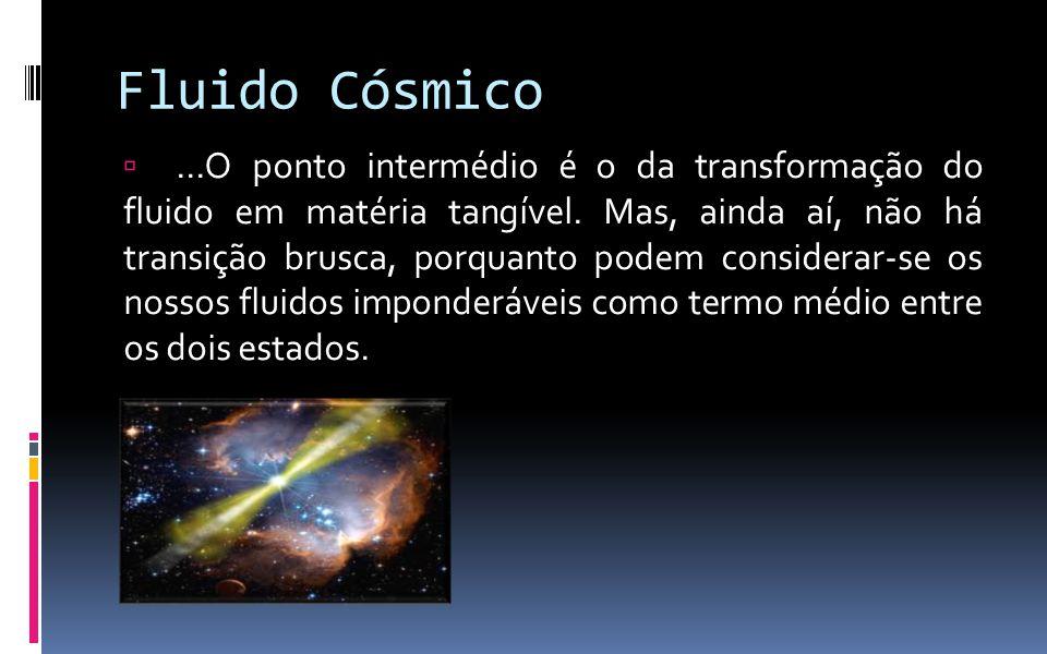 Fluido Cósmico ...O ponto intermédio é o da transformação do fluido em matéria tangível. Mas, ainda aí, não há transição brusca, porquanto podem cons