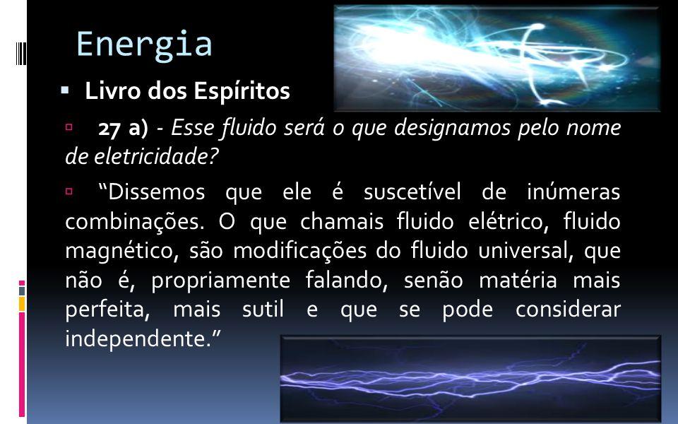 """Energia  Livro dos Espíritos  27 a) - Esse fluido será o que designamos pelo nome de eletricidade?  """"Dissemos que ele é suscetível de inúmeras comb"""