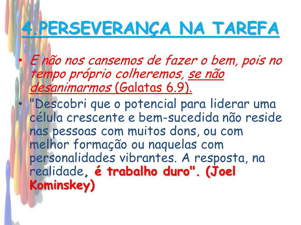 4.PERSEVERANÇA NA TAREFA • E não nos cansemos de fazer o bem, pois no tempo próprio colheremos, se não desanimarmos (Galatas 6.9)., é trabalho duro