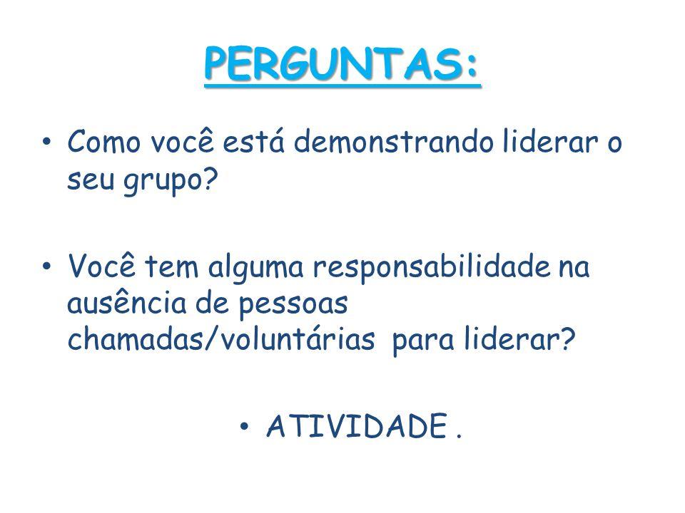 PERGUNTAS: • Como você está demonstrando liderar o seu grupo? • Você tem alguma responsabilidade na ausência de pessoas chamadas/voluntárias para lide