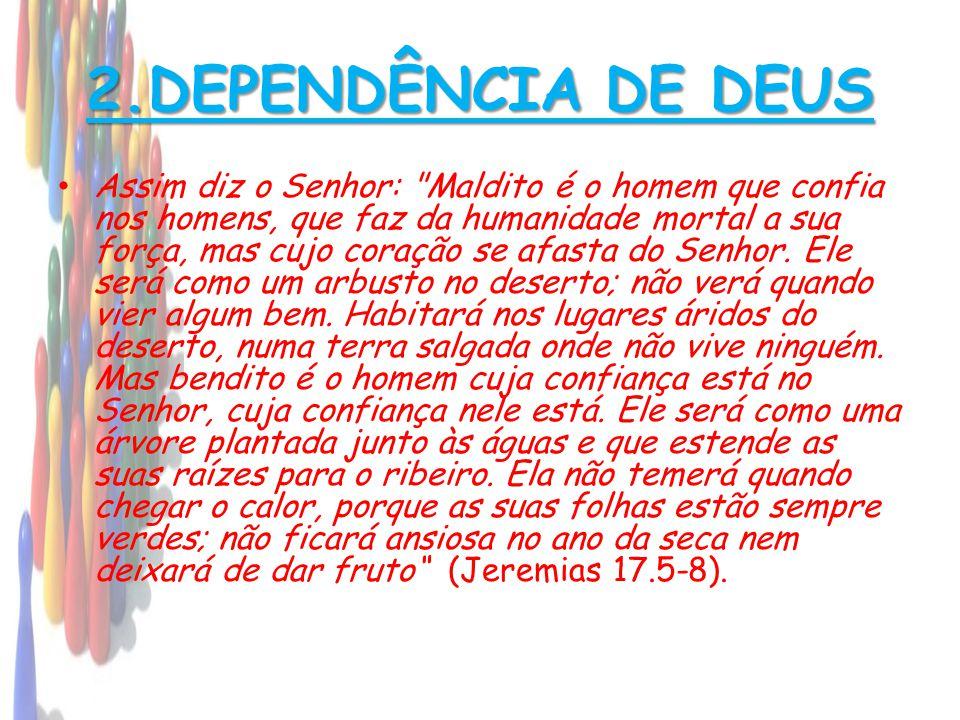 2.DEPENDÊNCIA DE DEUS • Assim diz o Senhor: